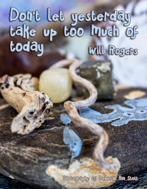 """Don't let yesterday take up too much of today"" [Will Rogers]"